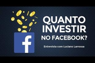 Quanto investir em anúncios de Facebook? – Entrevista com Luciano Larrossa