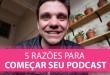 5 Razoes para Começar o seu Podcast Agora | Erico Rocha | Parte 12 de 365